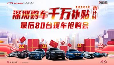 深圳购车千万补贴倒计时-广汽本田最后80台现车抢购会